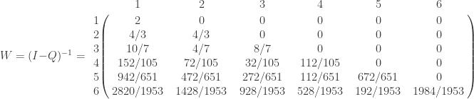 W=(I-Q)^{-1} =       \bordermatrix{ & 1 & 2 & 3 & 4 & 5 & 6 \cr               1 & 2 & 0 & 0 & 0 & 0 & 0 \cr        2 & 4/3 & 4/3 & 0 & 0 & 0 & 0 \cr        3 & 10/7 & 4/7 & 8/7  & 0 & 0 & 0 \cr        4 & 152/105 & 72/105 & 32/105  & 112/105 & 0 & 0 \cr        5 & 942/651 & 472/651 & 272/651  & 112/651 & 672/651 & 0 \cr        6 & 2820/1953 & 1428/1953 & 928/1953  & 528/1953 & 192/1953 & 1984/1953 \cr   } \qquad