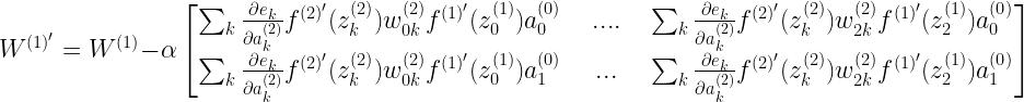 W^{(1)'} =W^{(1)} - \alpha \begin{bmatrix} \sum_k \frac{\partial e_k}{\partial a^{(2)}_k} f^{(2)'}(z^{(2)}_k) w^{(2)}_{0k} f^{(1)'}(z^{(1)}_0) a^{(0)}_0 && .... && \sum_k \frac{\partial e_k}{\partial a^{(2)}_k} f^{(2)'}(z^{(2)}_k) w^{(2)}_{2k} f^{(1)'}(z^{(1)}_2) a^{(0)}_0 \\ \sum_k \frac{\partial e_k}{\partial a^{(2)}_k} f^{(2)'}(z^{(2)}_k) w^{(2)}_{0k} f^{(1)'}(z^{(1)}_0) a^{(0)}_1 && ... && \sum_k \frac{\partial e_k}{\partial a^{(2)}_k} f^{(2)'}(z^{(2)}_k) w^{(2)}_{2k} f^{(1)'}(z^{(1)}_2) a^{(0)}_1 \end{bmatrix}