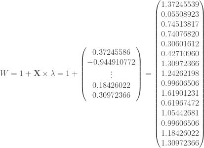 W = 1 + \mathbf{X} \times \lambda = 1 + \begin{pmatrix} 0.37245586 \\ -0.944910772 \\ \vdots \\ 0.18426022 \\ 0.30972366 \end{pmatrix} = \begin{pmatrix} 1.37245539 \\ 0.05508923 \\ 0.74513817 \\ 0.74076820 \\ 0.30601612 \\ 0.42710960 \\ 1.30972366 \\ 1.24262198 \\ 0.99606506 \\ 1.61901231 \\ 0.61967472 \\ 1.05442681 \\ 0.99606506 \\ 1.18426022 \\ 1.30972366 \end{pmatrix}