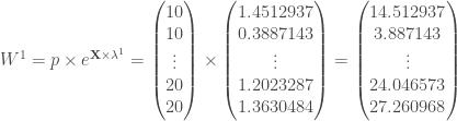 W ^1 = p \times e ^{\mathbf{X} \times \lambda ^1} = \begin{pmatrix} 10 \\ 10 \\ \vdots \\ 20 \\ 20 \end{pmatrix} \times \begin{pmatrix} 1.4512937 \\ 0.3887143 \\ \vdots \\ 1.2023287 \\ 1.3630484 \end{pmatrix} = \begin{pmatrix} 14.512937 \\ 3.887143 \\ \vdots \\ 24.046573 \\ 27.260968 \end{pmatrix}