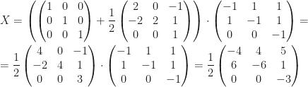 X=\left(\begin{pmatrix}1&0&0\\0&1&0\\0&0&1\end{pmatrix}+\dfrac 12\begin{pmatrix}2&0&-1\\-2&2&1\\0&0&1\end{pmatrix}\right)\cdot\begin{pmatrix}-1&1&1\\1&-1&1\\0&0&-1\end{pmatrix}=\\\\=\dfrac 12\begin{pmatrix}4&0&-1\\-2&4&1\\0&0&3\end{pmatrix}\cdot\begin{pmatrix}-1&1&1\\1&-1&1\\0&0&-1\end{pmatrix}=\dfrac 12\begin{pmatrix}-4&4&5\\6&-6&1\\0&0&-3\end{pmatrix}