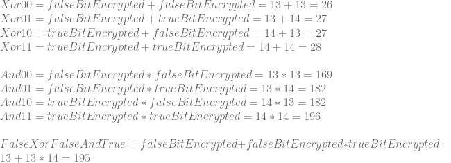 Xor00 = falseBitEncrypted + falseBitEncrypted = 13 + 13 = 26 \newline Xor01 = falseBitEncrypted + trueBitEncrypted  = 13 + 14 = 27 \newline Xor10 = trueBitEncrypted  + falseBitEncrypted = 14 + 13 = 27 \newline Xor11 = trueBitEncrypted  + trueBitEncrypted  = 14 + 14 = 28 \newline \newline And00 = falseBitEncrypted * falseBitEncrypted = 13 * 13 = 169 \newline And01 = falseBitEncrypted * trueBitEncrypted  = 13 * 14 = 182 \newline And10 = trueBitEncrypted  * falseBitEncrypted = 14 * 13 = 182 \newline And11 = trueBitEncrypted  * trueBitEncrypted  = 14 * 14 = 196 \newline \newline FalseXorFalseAndTrue = falseBitEncrypted + falseBitEncrypted * trueBitEncrypted = 13 + 13 * 14 = 195