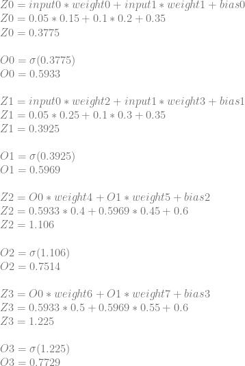 Z0=input0*weight0+input1*weight1+bias0 \\ Z0=0.05*0.15+0.1*0.2+0.35 \\ Z0=0.3775 \\ \\ O0=\sigma(0.3775) \\ O0=0.5933 \\ \\ Z1=input0*weight2+input1*weight3+bias1\\ Z1=0.05*0.25+0.1*0.3+0.35\\ Z1=0.3925\\ \\ O1=\sigma(0.3925)\\ O1=0.5969\\ \\ Z2=O0*weight4+O1*weight5+bias2\\ Z2=0.5933*0.4+0.5969*0.45+0.6\\ Z2=1.106\\ \\ O2=\sigma(1.106)\\ O2=0.7514\\ \\ Z3=O0*weight6+O1*weight7+bias3\\ Z3=0.5933*0.5+0.5969*0.55+0.6\\ Z3=1.225\\ \\ O3=\sigma(1.225)\\ O3=0.7729