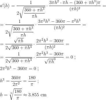 a'(h)=\dfrac 1{2\sqrt{\dfrac{360+\pi h^3}{\pi h}}}\cdot\dfrac{3\pi h^2\cdot\pi h-(360+\pi h^3)\pi}{(\pi h)^2}=\\\\=\dfrac 1{2\sqrt{\dfrac{360+\pi h^3}{\pi h}}}\cdot\dfrac{3\pi^2h^3-360\pi-\pi^2h^3}{(\pi h)^2}=\\\\=\dfrac{\sqrt{\pi h}}{2\sqrt{360+\pi h^3}}\cdot\dfrac{2\pi^2h^3-360\pi}{(\pi h)^2}=\\\\=\dfrac{1}{2\sqrt{360+\pi h^3}}\cdot\dfrac{2\pi^2h^3-360\pi}{\sqrt{\pi h}^3}=0~;\\\\2\pi^2h^3-360\pi=0~;\\\\h^3=\dfrac{360\pi}{2\pi^2}=\dfrac{180}\pi~;\\\\h=\sqrt[3]{\dfrac{180}\pi}\approx 3.855\mbox{ cm}