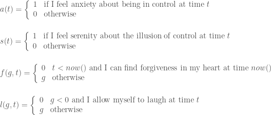 a(t) = \left\{ \begin{array}{ll} 1  & \mbox{if I feel anxiety about being in control at time } t \\ 0 & \mbox{otherwise} \end{array} \right. \\ \\ \\ s(t) = \left\{ \begin{array}{ll} 1  & \mbox{if I feel serenity about the illusion of control at time } t \\ 0 & \mbox{otherwise} \end{array} \right. \\ \\ \\ f(g, t) = \left\{ \begin{array}{ll} 0 & t < now() \mbox{ and I can find forgiveness in my heart at time } now() \\ g & \mbox{otherwise} \end{array} \right. \\ \\ \\ l(g, t) = \left\{ \begin{array}{ll} 0 & g < 0 \mbox{ and I allow myself to laugh at time } t \\ g & \mbox{otherwise} \end{array} \right.