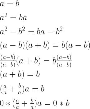 a = b\\\\a^2 = ba\\\\a^2-b^2 = ba-b^2\\\\(a-b)(a+b)=b(a-b)\\\\\frac{(a-b)}{(a-b)}(a+b)=b\frac{(a-b)}{(a-b)}\\\\(a+b)=b\\\\(\frac{a}{a}+\frac{b}{a})a=b\\\\0*(\frac{a}{a}+\frac{b}{a})a=0*b