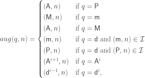 aug(q,n) = \begin{cases} (\mathsf{A},n) & \mbox{if } q = \mathsf{P} \\ (\mathsf{M},n) & \mbox{if } q = \mathsf{m} \\ (\mathsf{A},n) & \mbox{if } q = \mathsf{M} \\ (\mathsf{m},n) & \mbox{if } q = \mathsf{d} \mbox{ and } (\mathsf{m},n) \in \mathcal{I} \\ (\mathsf{P},n) & \mbox{if } q = \mathsf{d} \mbox{ and } (\mathsf{P},n) \in \mathcal{I} \\ (\mathsf{A}^{i+1},n) & \mbox{if } q = \mathsf{A}^i \\ (\mathsf{d}^{i-1},n) & \mbox{if } q = \mathsf{d}^i,\\ \end{cases}