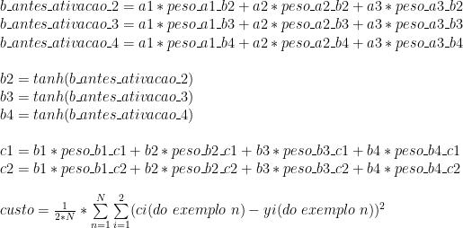 b\_antes\_ativacao\_2 = a1 * peso\_a1\_b2 + a2 * peso\_a2\_b2 + a3 * peso\_a3\_b2 \\ b\_antes\_ativacao\_3 = a1 * peso\_a1\_b3 + a2 * peso\_a2\_b3 + a3 * peso\_a3\_b3 \\ b\_antes\_ativacao\_4 = a1 * peso\_a1\_b4 + a2 * peso\_a2\_b4 + a3 * peso\_a3\_b4 \\ \\ b2 = tanh(b\_antes\_ativacao\_2) \\ b3 = tanh(b\_antes\_ativacao\_3) \\ b4 = tanh(b\_antes\_ativacao\_4) \\ \\ c1 = b1 * peso\_b1\_c1 + b2 * peso\_b2\_c1 + b3 * peso\_b3\_c1 + b4 * peso\_b4\_c1 \\ c2 = b1 * peso\_b1\_c2 + b2 * peso\_b2\_c2 + b3 * peso\_b3\_c2 + b4 * peso\_b4\_c2 \\ \\ custo = \frac{1}{2 * N} * \sum\limits_{n=1}^N \sum\limits_{i=1}^2 (ci(do\ exemplo\ n) - yi(do\ exemplo\ n)) ^ 2