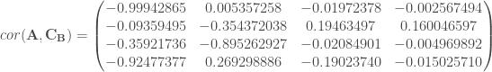 cor(\mathbf{A}, \mathbf{C_B}) = \begin{pmatrix} -0.99942865 & 0.005357258 & -0.01972378 & -0.002567494 \\ -0.09359495 & -0.354372038 & 0.19463497 & 0.160046597 \\ -0.35921736 & -0.895262927 & -0.02084901 & -0.004969892 \\ -0.92477377 & 0.269298886 & -0.19023740 & -0.015025710 \\ \end{pmatrix}
