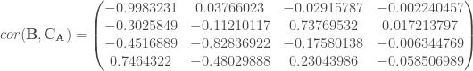 cor(\mathbf{B}, \mathbf{C_A}) = \begin{pmatrix} -0.9983231 & 0.03766023 & -0.02915787 & -0.002240457 \\ -0.3025849 & -0.11210117 & 0.73769532 & 0.017213797 \\ -0.4516889 & -0.82836922 & -0.17580138 & -0.006344769 \\ 0.7464322 & -0.48029888 & 0.23043986 & -0.058506989 \\ \end{pmatrix}