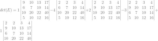 det(E) = 1\begin{vmatrix} 9&10&13&17\\ 6&7&10&14\\ 10&20&22&40\\ 5&10&12&16 \end{vmatrix} -4\begin{vmatrix} 2&2&3&4\\ 6&7&10&14\\ 10&20&22&40\\ 5&10&12&16 \end{vmatrix} + 2\begin{vmatrix} 2&2&3&4\\ 9&10&13&17\\ 10&20&22&40\\ 5&10&12&16 \end{vmatrix} -3\begin{vmatrix} 2&2&3&4\\ 9&10&13&17\\ 6&7&10&14\\ 5&10&12&16 \end{vmatrix} + 1\begin{vmatrix} 2&2&3&4\\ 9&10&13&17\\ 6&7&10&14\\ 10&20&22&40\\ \end{vmatrix}