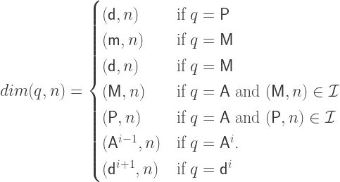 dim(q,n) = \begin{cases} (\mathsf{d},n) & \mbox{if } q = \mathsf{P} \\ (\mathsf{m},n) & \mbox{if } q = \mathsf{M} \\ (\mathsf{d},n) & \mbox{if } q = \mathsf{M} \\ (\mathsf{M},n) & \mbox{if } q = \mathsf{A} \mbox{ and } (\mathsf{M},n) \in \mathcal{I} \\ (\mathsf{P},n) & \mbox{if } q = \mathsf{A} \mbox{ and } (\mathsf{P},n) \in \mathcal{I} \\ (\mathsf{A}^{i-1},n) & \mbox{if } q = \mathsf{A}^i.\\ (\mathsf{d}^{i+1},n) & \mbox{if } q = \mathsf{d}^i \\ \end{cases}