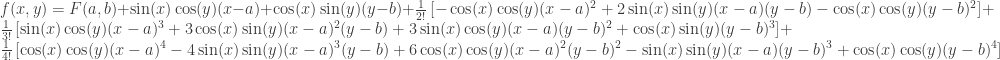 f(x,y)= F(a,b)+\sin(x)\cos(y)(x-a) + \cos(x)\sin(y)(y-b)+\frac{1}{2!}\left[-\cos(x)\cos(y)(x-a)^2+ 2\sin(x)\sin(y)(x-a)(y-b) -\cos(x)\cos(y)(y-b)^2\right] + \frac{1}{3!}\left[ \sin(x)\cos(y)(x-a)^3+3\cos(x)\sin(y)(x-a)^2(y-b)+3\sin(x)\cos(y)(x-a)(y-b)^2+\cos(x)\sin(y)(y-b)^3\right] + \frac{1}{4!}\left[\cos(x)\cos(y)(x-a)^4-4\sin(x)\sin(y)(x-a)^3(y-b)+6\cos(x)\cos(y)(x-a)^2(y-b)^2-\sin(x)\sin(y)(x-a)(y-b)^3 + \cos(x)\cos(y)(y-b)^4\right]