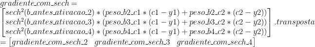 gradiente\_com\_sech = \\ \begin{bmatrix} sech^2(b\_antes\_ativacao\_2) * (peso\_b2\_c1 * (c1 - y1) + peso\_b2\_c2 * (c2 - y2))\\ sech^2(b\_antes\_ativacao\_3) * (peso\_b3\_c1 * (c1 - y1) + peso\_b3\_c2 * (c2 - y2))\\ sech^2(b\_antes\_ativacao\_4) * (peso\_b4\_c1 * (c1 - y1) + peso\_b4\_c2 * (c2 - y2)) \end{bmatrix}.transposta \\ = \begin{bmatrix} gradiente\_com\_sech\_2 & gradiente\_com\_sech\_3 & gradiente\_com\_sech\_4 \end{bmatrix}