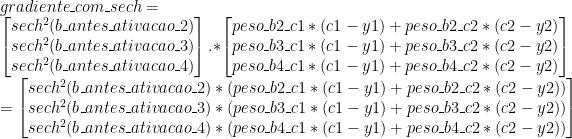 gradiente\_com\_sech = \\ \begin{bmatrix} sech^2(b\_antes\_ativacao\_2) \\ sech^2(b\_antes\_ativacao\_3) \\ sech^2(b\_antes\_ativacao\_4) \\ \end{bmatrix} .* \begin{bmatrix} peso\_b2\_c1 * (c1 - y1) + peso\_b2\_c2 * (c2 - y2)\\ peso\_b3\_c1 * (c1 - y1) + peso\_b3\_c2 * (c2 - y2)\\ peso\_b4\_c1 * (c1 - y1) + peso\_b4\_c2 * (c2 - y2) \end{bmatrix} \\ = \begin{bmatrix} sech^2(b\_antes\_ativacao\_2) * (peso\_b2\_c1 * (c1 - y1) + peso\_b2\_c2 * (c2 - y2))\\ sech^2(b\_antes\_ativacao\_3) * (peso\_b3\_c1 * (c1 - y1) + peso\_b3\_c2 * (c2 - y2))\\ sech^2(b\_antes\_ativacao\_4) * (peso\_b4\_c1 * (c1 - y1) + peso\_b4\_c2 * (c2 - y2)) \end{bmatrix}