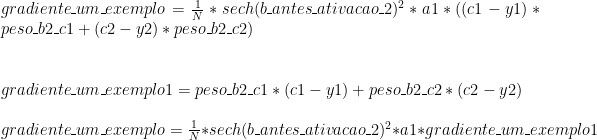 gradiente\_um\_exemplo = \frac{1}{N} * sech(b\_antes\_ativacao\_2) ^ 2 * a1 * ((c1 - y1) * peso\_b2\_c1 + (c2 - y2) * peso\_b2\_c2) \\ \\ \\ gradiente\_um\_exemplo1 = peso\_b2\_c1 * (c1 - y1) + peso\_b2\_c2 * (c2 - y2) \\ \\ gradiente\_um\_exemplo = \frac{1}{N} * sech(b\_antes\_ativacao\_2) ^ 2 * a1 * gradiente\_um\_exemplo1 \\ \\