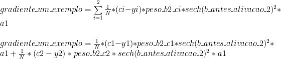 gradiente\_um\_exemplo = \sum\limits_{i=1}^2 \frac{1}{N} * (ci - yi) * peso\_b2\_ci * sech(b\_antes\_ativacao\_2) ^ 2 * a1 \\ \\ gradiente\_um\_exemplo = \frac{1}{N} * (c1 - y1) * peso\_b2\_c1 * sech(b\_antes\_ativacao\_2) ^ 2 * a1 + \frac{1}{N} * (c2 - y2) * peso\_b2\_c2 * sech(b\_antes\_ativacao\_2) ^ 2 * a1\\