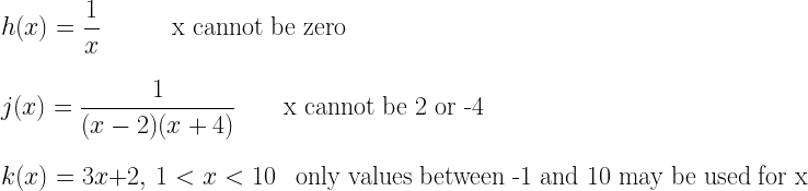 h(x)=\dfrac{1}{x}~~~~~~~~~\text{x cannot be zero}\\*~\\*~\\*j(x)=\dfrac{1}{(x-2)(x+4)}~~~~~~\text{x cannot be 2 or -4}\\*~\\*~\\*k(x)=3x+2,~1<x<10~~~~\text{only values between -1 and 10 may be used for x}