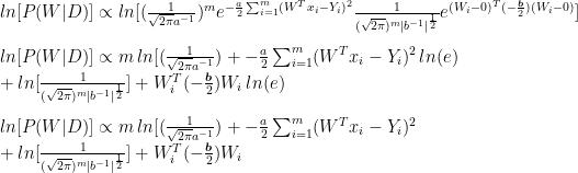 ln [P(W D)] \propto ln[(\frac{1}{\sqrt{2\pi}a^{-1}})^m e^{-\frac{a}{2}\sum_{i=1}^{m}(W^Tx_i-Y_i)^2}\frac{1}{(\sqrt{2\pi})^m b^{-1} ^{\frac{1}{2}}}e^{(W_i-0)^T(-\frac{\boldsymbol{b}}{2})(W_i-0)}]\\\\  ln [P(W D)] \propto m\,ln[(\frac{1}{\sqrt{2\pi}a^{-1}})+{-\frac{a}{2}\sum_{i=1}^{m}(W^Tx_i-Y_i)^2}\,ln( e)\\+ln[\frac{1}{(\sqrt{2\pi})^m b^{-1} ^{\frac{1}{2}}}]+{W_i^T(-\frac{\boldsymbol{b}}{2})W_i}\,ln(e)\\\\  ln [P(W D)] \propto m\,ln[(\frac{1}{\sqrt{2\pi}a^{-1}})+{-\frac{a}{2}\sum_{i=1}^{m}(W^Tx_i-Y_i)^2}\\+ln[\frac{1}{(\sqrt{2\pi})^m b^{-1} ^{\frac{1}{2}}}]+{W_i^T(-\frac{\boldsymbol{b}}{2})W_i}