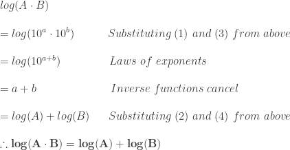 log(A\cdot B)\\*~\\*=log(10^a \cdot 10^b)~~~~~~~~~Substituting~(1)~and~(3)~from~above\\*~\\*=log(10^{a+b})~~~~~~~~~~~~~Laws~of~exponents\\*~\\*=a+b~~~~~~~~~~~~~~~~~~~~Inverse~functions~cancel\\*~\\*=log(A)+log(B)~~~~~Substituting~(2)~and~(4)~from~above\\*~\\*\therefore \mathbf{log(A\cdot B)=log(A)+log(B)}