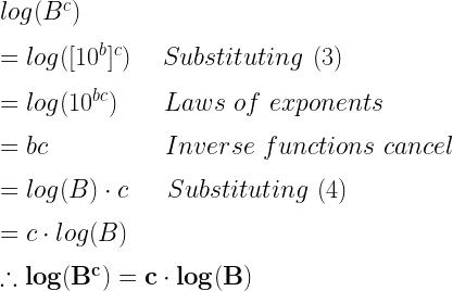log(B^c)\\*~\\*=log([10^b]^c)~~~~Substituting~(3)\\*~\\*=log(10^{bc})~~~~~~Laws~of~exponents\\*~\\*=bc~~~~~~~~~~~~~~~Inverse~functions~cancel\\*~\\*=log(B)\cdot c~~~~~Substituting~(4)\\*~\\*=c\cdot log(B)\\*~\\*\therefore \mathbf{log(B^c)=c\cdot log(B)}