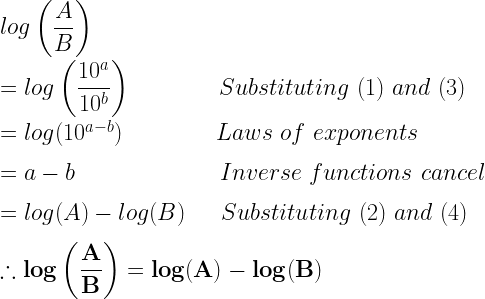 log\left(\dfrac{A}{B}\right)\\*~\\*=log\left(\dfrac{10^a}{10^b}\right)~~~~~~~~~~~~Substituting~(1)~and~(3)\\*~\\*=log(10^{a-b})~~~~~~~~~~~~~Laws~of~exponents\\*~\\*=a-b~~~~~~~~~~~~~~~~~~~~Inverse~functions~cancel\\*~\\*=log(A)-log(B)~~~~~Substituting~(2)~and~(4)\\*~\\*\therefore \mathbf{log\left(\dfrac{A}{B}\right)=log(A)-log(B)}