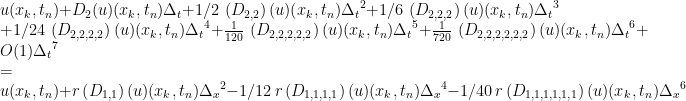 u(x_{{k}},t_{{n}})+D_{{2}}(u)(x_{{k}},t_{{n}})\Delta_{{t}}+1/2\,\left(D_{{2,2}}\right)(u)(x_{{k}},t_{{n}}){\Delta_{{t}}}^{2}+1/6\,\left(D_{{2,2,2}}\right)(u)(x_{{k}},t_{{n}}){\Delta_{{t}}}^{3}\\+1/24\,\left(D_{{2,2,2,2}}\right)(u)(x_{{k}},t_{{n}}){\Delta_{{t}}}^{4}+{\frac{1}{120}}\,\left(D_{{2,2,2,2,2}}\right)(u)(x_{{k}},t_{{n}}){\Delta_{{t}}}^{5}+{\frac{1}{720}}\,\left(D_{{2,2,2,2,2,2}}\right)(u)(x_{{k}},t_{{n}}){\Delta_{{t}}}^{6}+O(1){\Delta_{{t}}}^{7}\\=\\u(x_{{k}},t_{{n}})+r\left(D_{{1,1}}\right)(u)(x_{{k}},t_{{n}}){\Delta_{{x}}}^{2}-1/12\, r\left(D_{{1,1,1,1}}\right)(u)(x_{{k}},t_{{n}}){\Delta_{{x}}}^{4}-1/40\, r\left(D_{{1,1,1,1,1,1}}\right)(u)(x_{{k}},t_{{n}}){\Delta_{{x}}}^{6}