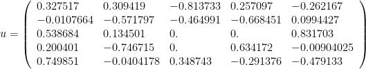 u = \left(\begin{array}{lllll} 0.327517 & 0.309419 & -0.813733 & 0.257097 & -0.262167   \\ -0.0107664 & -0.571797 & -0.464991 & -0.668451 &   0.0994427 \\ 0.538684 & 0.134501 & 0. & 0. & 0.831703 \\ 0.200401 & -0.746715 & 0. & 0.634172 & -0.00904025 \\ 0.749851 & -0.0404178 & 0.348743 & -0.291376 & -0.479133\end{array}\right)