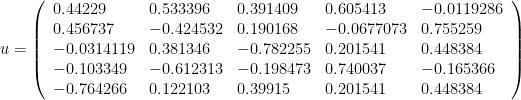 u = \left(\begin{array}{lllll} 0.44229 & 0.533396 & 0.391409 & 0.605413 &   -0.0119286 \\ 0.456737 & -0.424532 & 0.190168 & -0.0677073 &   0.755259 \\ -0.0314119 & 0.381346 & -0.782255 & 0.201541 &   0.448384 \\ -0.103349 & -0.612313 & -0.198473 & 0.740037 &   -0.165366 \\ -0.764266 & 0.122103 & 0.39915 & 0.201541 &   0.448384\end{array}\right)