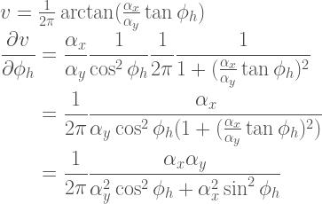 v = \frac{1}{2\pi} \arctan(\frac{\alpha_x}{\alpha_y}\tan\phi_h) \\  \begin{aligned}  \frac{\partial v}{\partial \phi_h}  &=  \frac{\alpha_x}{\alpha_y}\frac{1}{\cos^2\phi_h}  \frac{1}{2\pi}\frac{1}{1+(\frac{\alpha_x}{\alpha_y}\tan\phi_h)^2} \\  &=  \frac{1}{2\pi}  \frac{\alpha_x}  {\alpha_y\cos^2\phi_h(1+(\frac{\alpha_x}{\alpha_y}\tan\phi_h)^2)} \\  &=  \frac{1}{2\pi}  \frac{\alpha_x\alpha_y}  {\alpha_y^2\cos^2\phi_h+\alpha_x^2\sin^2\phi_h}  \end{aligned}