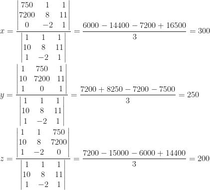 x=\dfrac{\begin{vmatrix}750&1&1\\7200&8&11\\0&-2&1\end{vmatrix}}{\begin{vmatrix}1&1&1\\10&8&11\\1&-2&1\end{vmatrix}}=\dfrac{6000-14400-7200+16500}3=300\\\\y=\dfrac{\begin{vmatrix}1&750&1\\10&7200&11\\1&0&1\end{vmatrix}}{\begin{vmatrix}1&1&1\\10&8&11\\1&-2&1\end{vmatrix}}=\dfrac{7200+8250-7200-7500}3=250\\\\z=\dfrac{\begin{vmatrix}1&1&750\\10&8&7200\\1&-2&0\end{vmatrix}}{\begin{vmatrix}1&1&1\\10&8&11\\1&-2&1\end{vmatrix}}=\dfrac{7200-15000-6000+14400}3=200