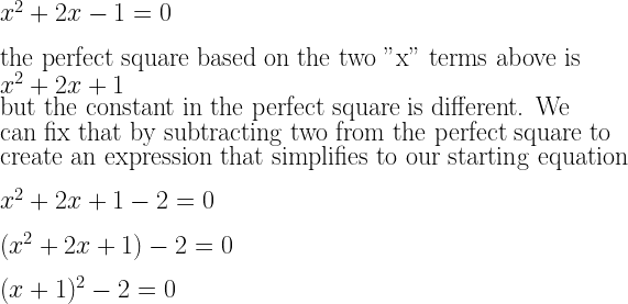 """x^2+2x-1=0\\*~\\*\text{the perfect square based on the two """"x"""" terms above is}~~\\*x^2+2x+1~\\*\text{but the constant in the perfect square is different. We}\\*\text{can fix that by subtracting two from the perfect square to}\\*\text{create an expression that simplifies to our starting equation}\\*~\\*x^2+2x+1-2=0\\*~\\*(x^2+2x+1)-2=0\\*~\\*(x+1)^2-2=0"""