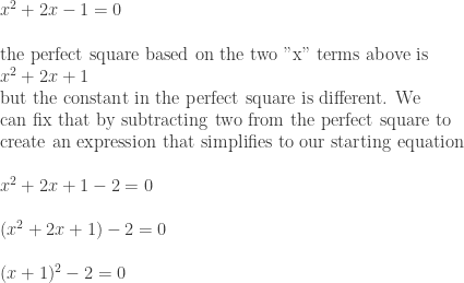 "x^2+2x-1=0\*~\*\text{the perfect square based on the two ""x"" terms above is}~~\\*x^2+2x+1~\\*\text{but the constant in the perfect square is different. We}\\*\text{can fix that by subtracting two from the perfect square to}\\*\text{create an expression that simplifies to our starting equation}\\*~\\*x^2+2x+1-2=0\\*~\\*(x^2+2x+1)-2=0\\*~\\*(x+1)^2-2=0"