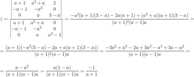 z=\dfrac{\begin{vmatrix}a+1&a^2+a&2\\-a-1&-a^2&0\\0&a&3-a\end{vmatrix}}{\begin{vmatrix}a+1&a^2+a&0\\-a-1&-a^2&0\\0&a&a^2-1\end{vmatrix}}=\dfrac{-a^2(a+1)(3-a)-2a(a+1)+(a^2+a)(a+1)(3-a)}{(a+1)^2(a-1)a}=\\\\=\dfrac{(a+1)(-a^2(3-a)-2a+a(a+1)(3-a))}{(a+1)^2(a-1)a}=\dfrac{-3a^2+a^3-2a+3a^2-a^3+3a-a^2}{(a+1)(a-1)a}=\\\\=\dfrac{a-a^2}{(a+1)(a-1)a}=\dfrac{a(1-a)}{(a+1)(a-1)a}=\dfrac{-1}{a+1}