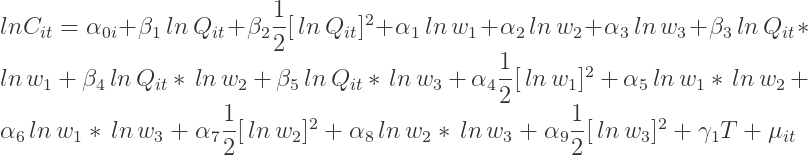 ln{C_{it}}={\alpha_{0i}}+{\beta_{1}}\,ln\,{Q_{it}}+{\beta_{2}}\dfrac{1}{2}[\,ln\,{Q_{it}}]^{2}+{\alpha_{1}}\,ln\,{w_{1}}+{\alpha_{2}}\,ln\,{w_{2}}+{\alpha_{3}}\,ln\,{w_{3}}+{\beta_{3}}\,ln\,{Q_{it}}\ast\,ln\,{w_{1}}+{\beta_{4}}\,ln\,{Q_{it}}\ast\,ln\,{w_{2}}+{\beta_{5}}\,ln\,{Q_{it}}\ast\,ln\,{w_{3}}+{\alpha_{4}}\dfrac{1}{2}[\,ln\,{w_{1}}]^{2}+{\alpha_{5}}\,ln\,{w_{1}}\ast\,ln\,{w_{2}}+{\alpha_{6}}\,ln\,{w_{1}}\ast\,ln\,{w_{3}}+{\alpha_{7}}\dfrac{1}{2}[\,ln\,{w_{2}}]^{2}+{\alpha_{8}}\,ln\,{w_{2}}\ast\,ln\,{w_{3}}+{\alpha_{9}}\dfrac{1}{2}[\,ln\,{w_{3}}]^{2}+{\gamma_{1}}T+{\mu_{it}}