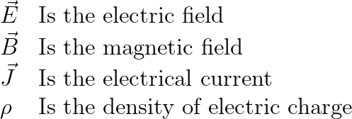 \begin{array}{ll}\vec{E} & \textrm{Is the electric field}\\\vec{B} & \textrm{Is the magnetic field}\\\vec{J} & \textrm{Is the electrical current}\\\rho & \textrm{Is the density of electric charge}\end{array}