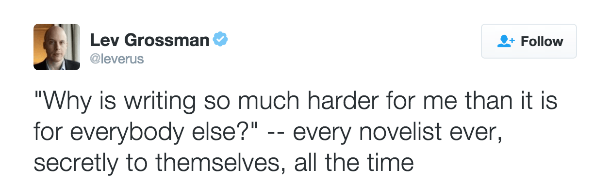 "A tweet by @leverus that reads, '""Why is writing so much harder for me than it is for everybody else?"" — every novelist ever, secretly to themselves, all the time'"