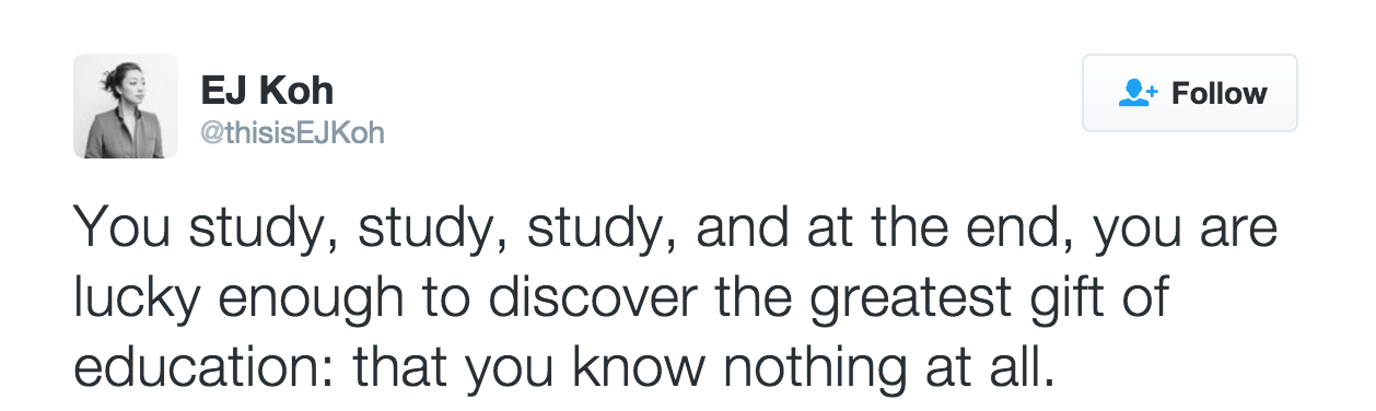 A tweet by @thisisEJKoh that reads, 'You study, study, study, and at the end, you are lucky enough to discover the greatest gift of education: that you know nothing at all.'